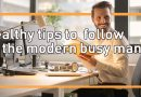 Healthy tips to follow by the modern busy man