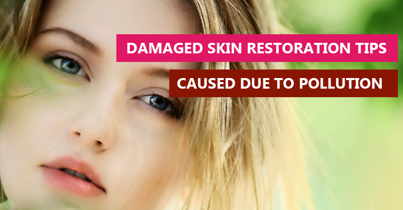Damaged skin restoration tips caused due to pollution